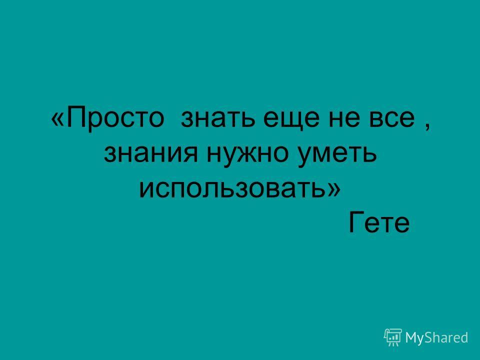 «Просто знать еще не все, знания нужно уметь использовать» Гете