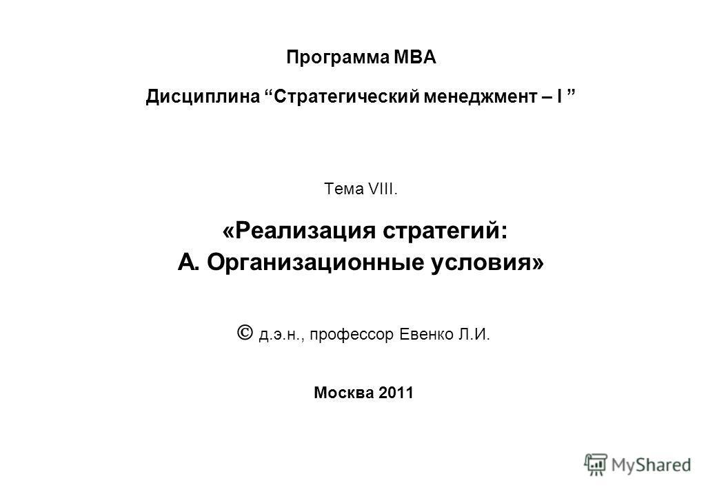 Программа МВА Дисциплина Стратегический менеджмент – I Тема VIII. «Реализация стратегий: А. Организационные условия» д.э.н., профессор Евенко Л.И. Москва 2011
