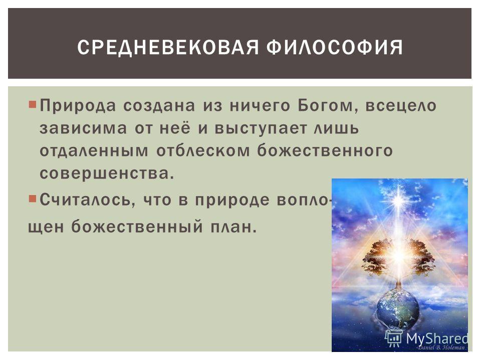Природа создана из ничего Богом, всецело зависима от неё и выступает лишь отдаленным отблеском божественного совершенства. Считалось, что в природе вопло- щен божественный план. СРЕДНЕВЕКОВАЯ ФИЛОСОФИЯ