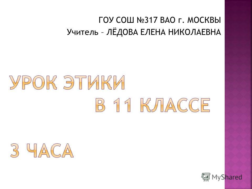 ГОУ СОШ 317 ВАО г. МОСКВЫ Учитель – ЛЁДОВА ЕЛЕНА НИКОЛАЕВНА
