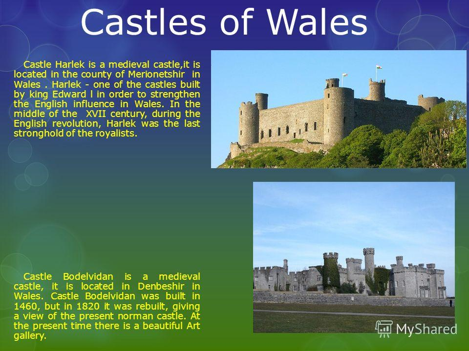 Castles of Wales Castle Harlek is a medieval castle,it is located in the county of Merionetshir in Wales. Harlek - one of the castles built by king Edward l in order to strengthen the English influence in Wales. In the middle of the XVII century, dur