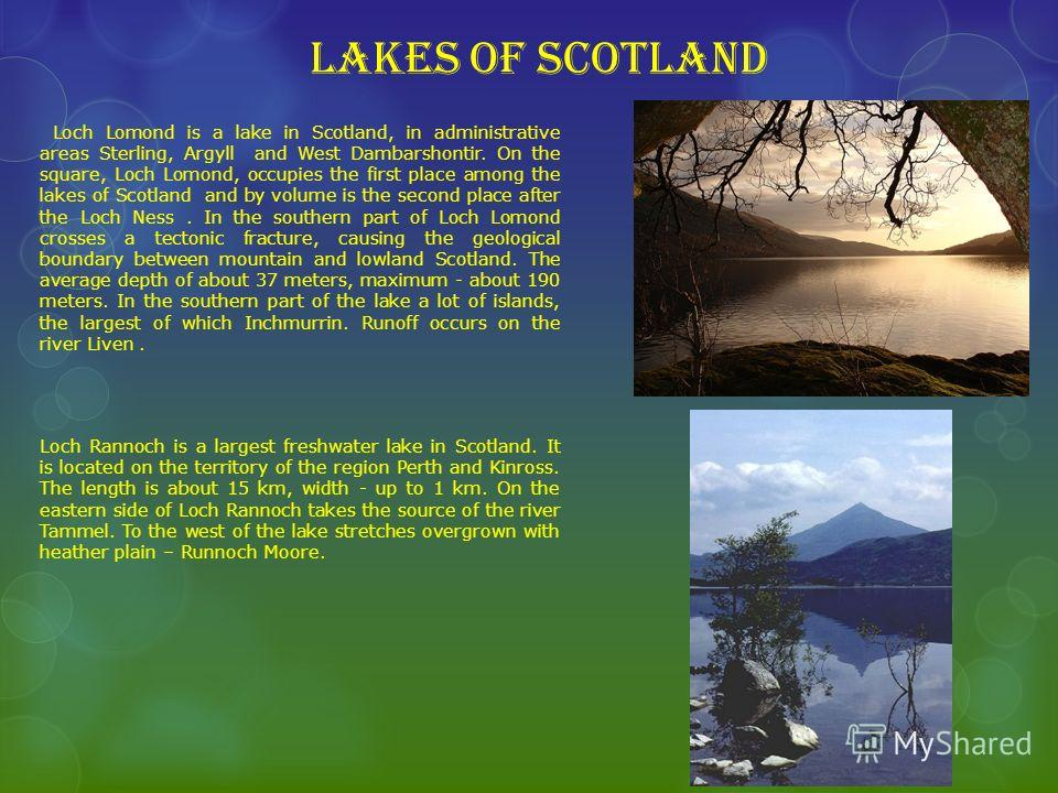 Lakes of Scotland Loch Lomond is a lake in Scotland, in administrative areas Sterling, Argyll and West Dambarshontir. On the square, Loch Lomond, occupies the first place among the lakes of Scotland and by volume is the second place after the Loch Ne