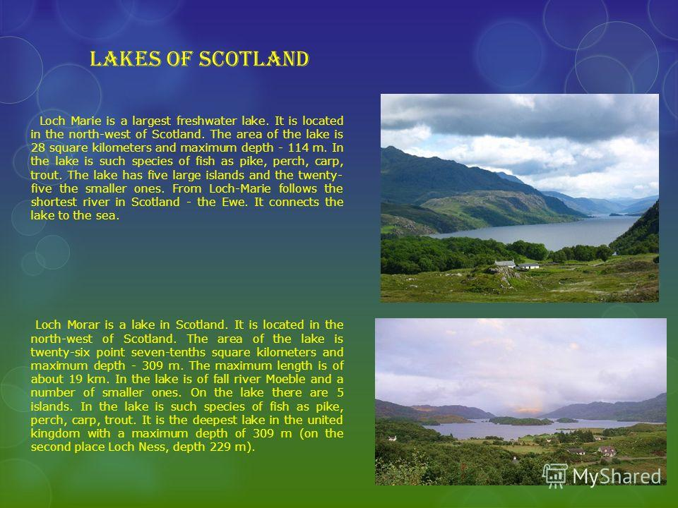 Lakes of Scotland Loch Marie is a largest freshwater lake. It is located in the north-west of Scotland. The area of the lake is 28 square kilometers and maximum depth - 114 m. In the lake is such species of fish as pike, perch, carp, trout. The lake