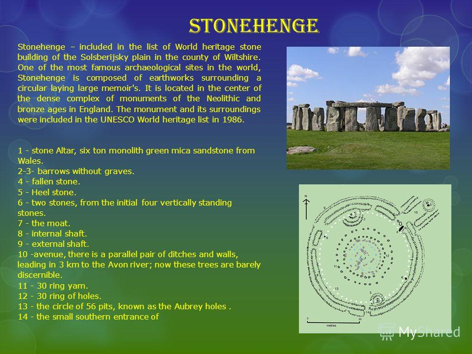 Stonehenge Stonehenge – included in the list of World heritage stone building of the Solsberijsky plain in the county of Wiltshire. One of the most famous archaeological sites in the world, Stonehenge is composed of earthworks surrounding a circular
