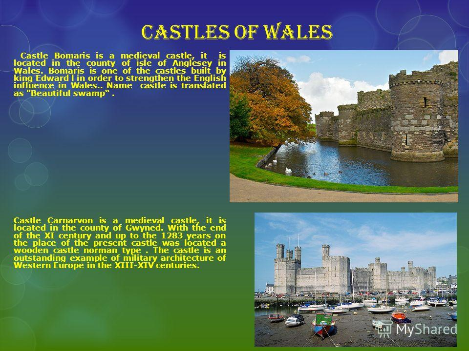 Castles of Wales Castle Bomaris is a medieval castle, it is located in the county of isle of Anglesey in Wales. Bomaris is one of the castles built by king Edward l in order to strengthen the English influence in Wales.. Name castle is translated as