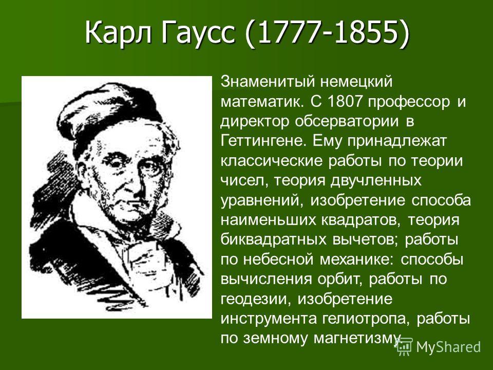 Карл Гаусс (1777-1855) Знаменитый немецкий математик. С 1807 профессор и директор обсерватории в Геттингене. Ему принадлежат классические работы по теории чисел, теория двучленных уравнений, изобретение способа наименьших квадратов, теория биквадратн