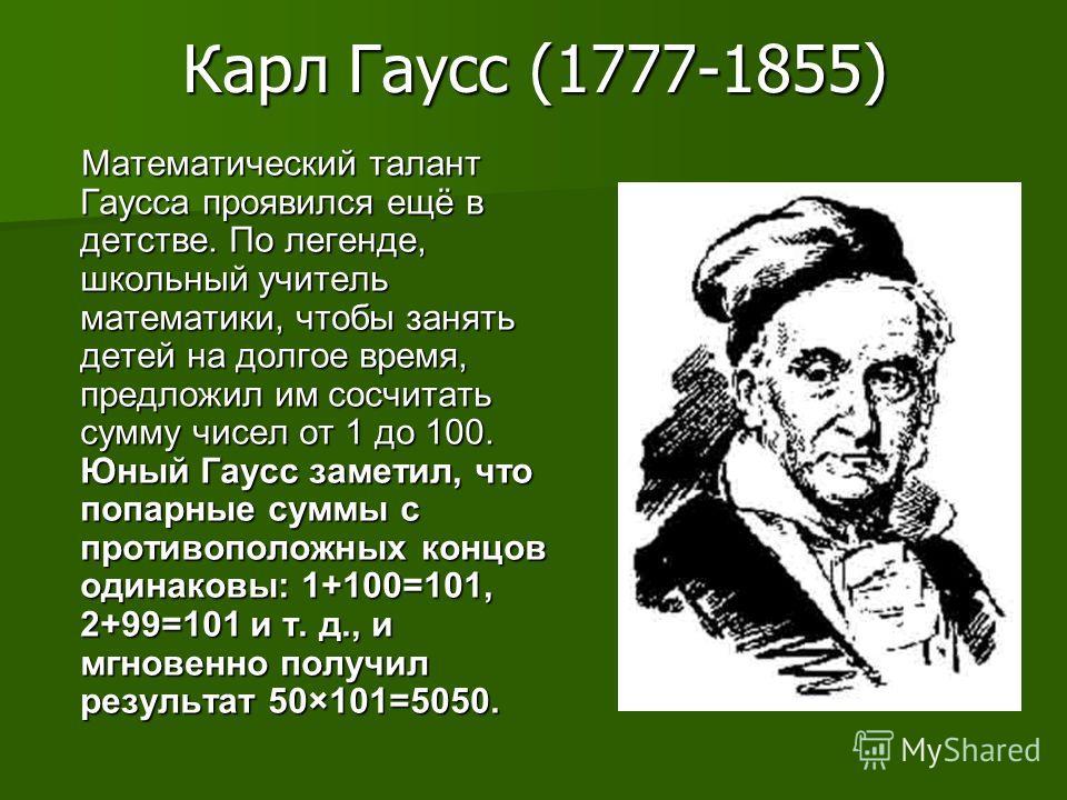 Карл Гаусс (1777-1855) Математический талант Гаусса проявился ещё в детстве. По легенде, школьный учитель математики, чтобы занять детей на долгое время, предложил им сосчитать сумму чисел от 1 до 100. Юный Гаусс заметил, что попарные суммы с противо