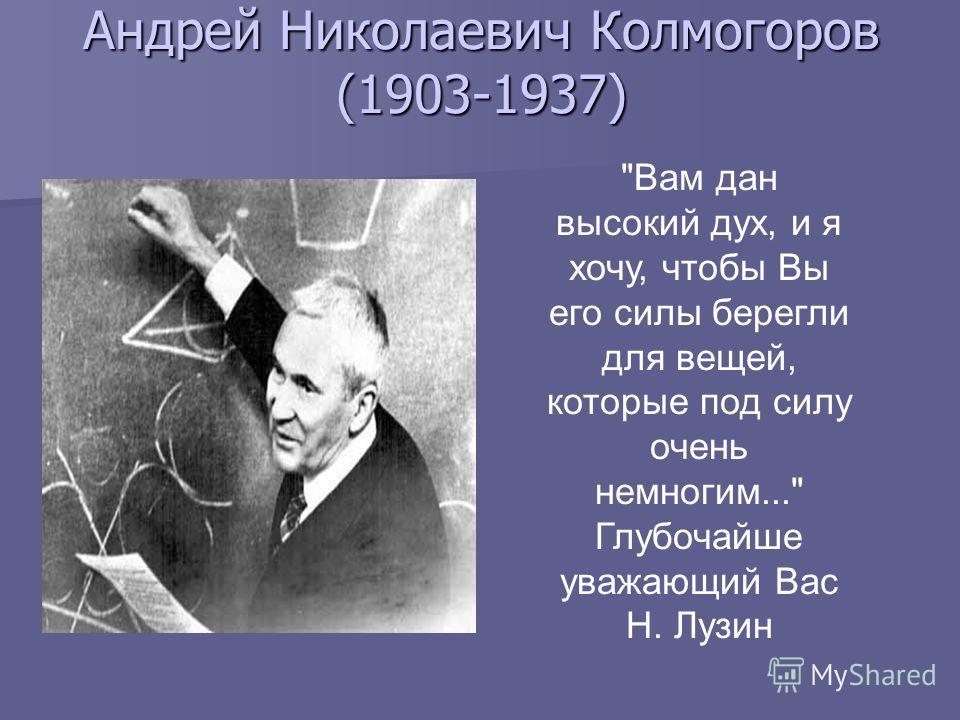 Андрей Николаевич Колмогоров (1903-1937) Вам дан высокий дух, и я хочу, чтобы Вы его силы берегли для вещей, которые под силу очень немногим... Глубочайше уважающий Вас Н. Лузин