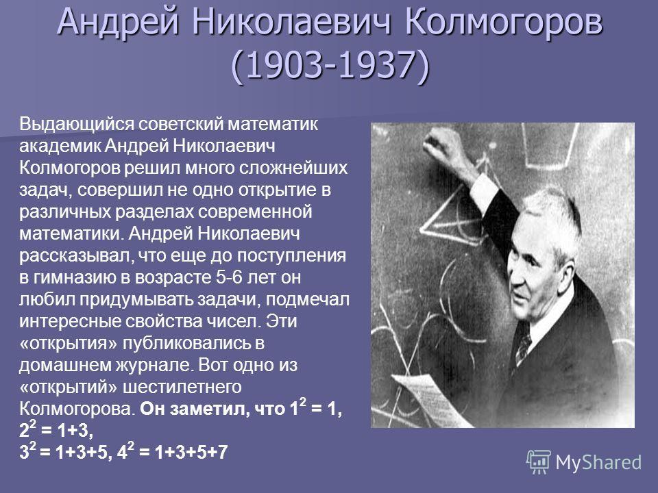Андрей Николаевич Колмогоров (1903-1937) Выдающийся советский математик академик Андрей Николаевич Колмогоров решил много сложнейших задач, совершил не одно открытие в различных разделах современной математики. Андрей Николаевич рассказывал, что еще