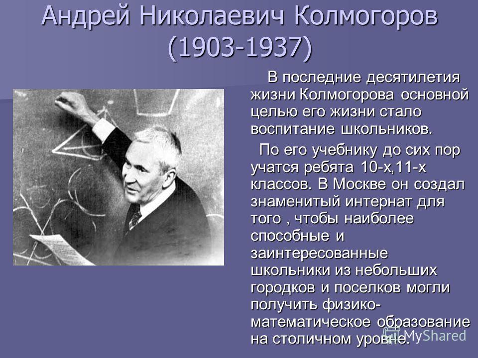 Андрей Николаевич Колмогоров (1903-1937) В последние десятилетия жизни Колмогорова основной целью его жизни стало воспитание школьников. В последние десятилетия жизни Колмогорова основной целью его жизни стало воспитание школьников. По его учебнику д
