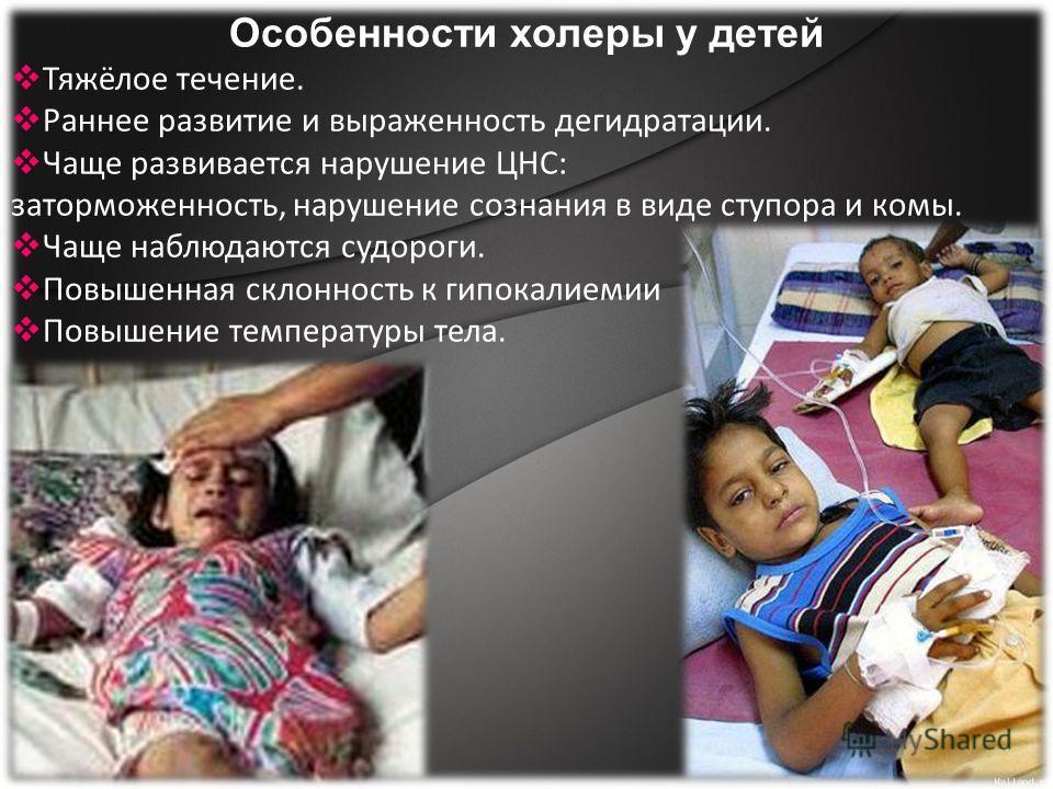 Особенности холеры у детей Тяжёлое течение. Раннее развитие и выраженность дегидратации. Чаще развивается нарушение ЦНС: заторможенность, нарушение сознания в виде ступора и комы. Чаще наблюдаются судороги. Повышенная склонность к гипокалиемии Повыше