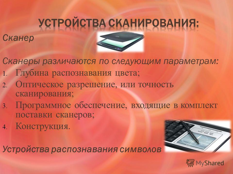 Сканер Сканеры различаются по следующим параметрам: 1. Глубина распознавания цвета; 2. Оптическое разрешение, или точность сканирования; 3. Программное обеспечение, входящие в комплект поставки сканеров; 4. Конструкция. Устройства распознавания симво