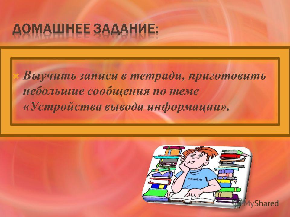 Выучить записи в тетради, приготовить небольшие сообщения по теме «Устройства вывода информации».