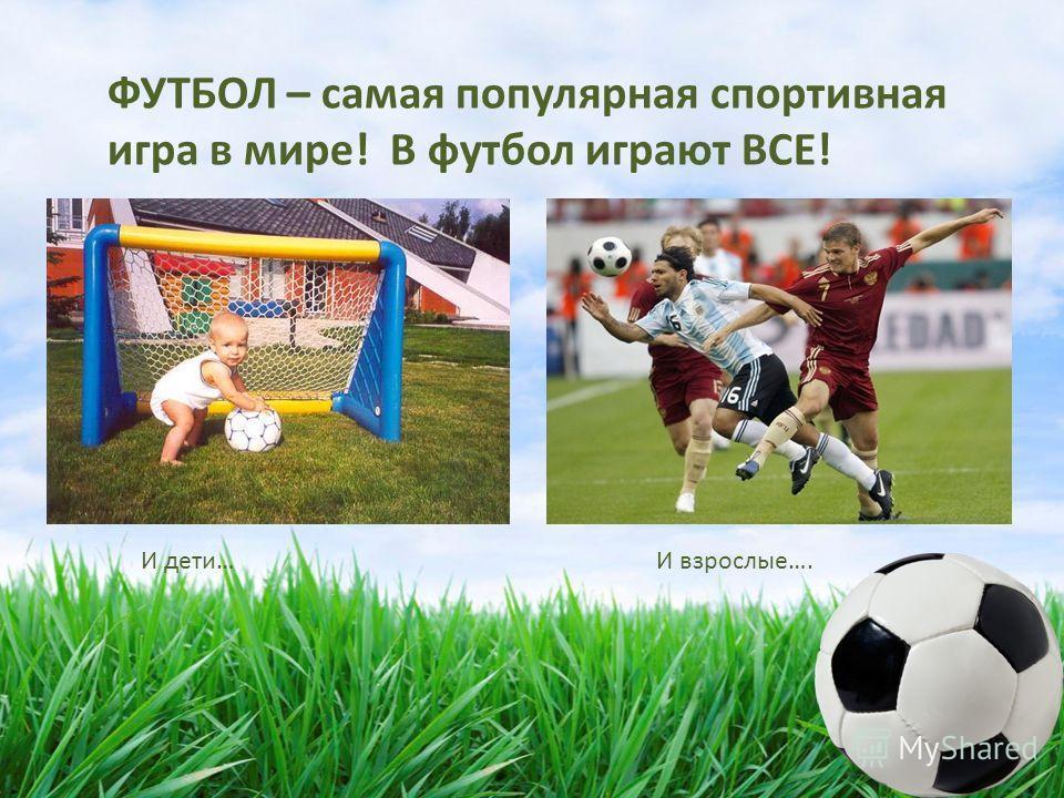 ФУТБОЛ – самая популярная спортивная игра в мире! В футбол играют ВСЕ! И дети… И взрослые….
