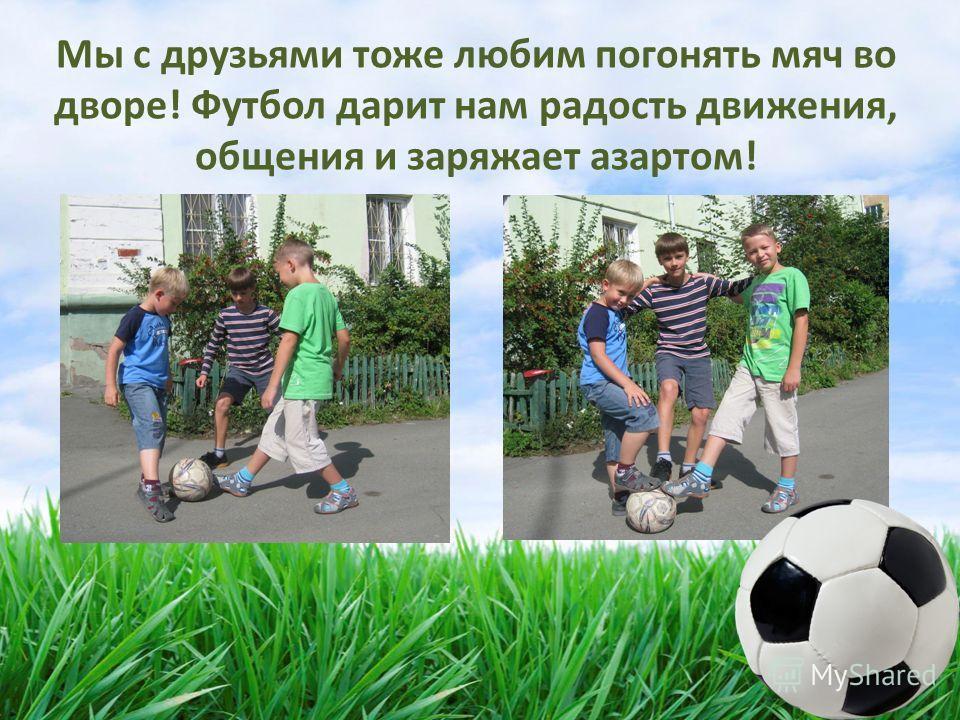 Мы с друзьями тоже любим погонять мяч во дворе! Футбол дарит нам радость движения, общения и заряжает азартом!