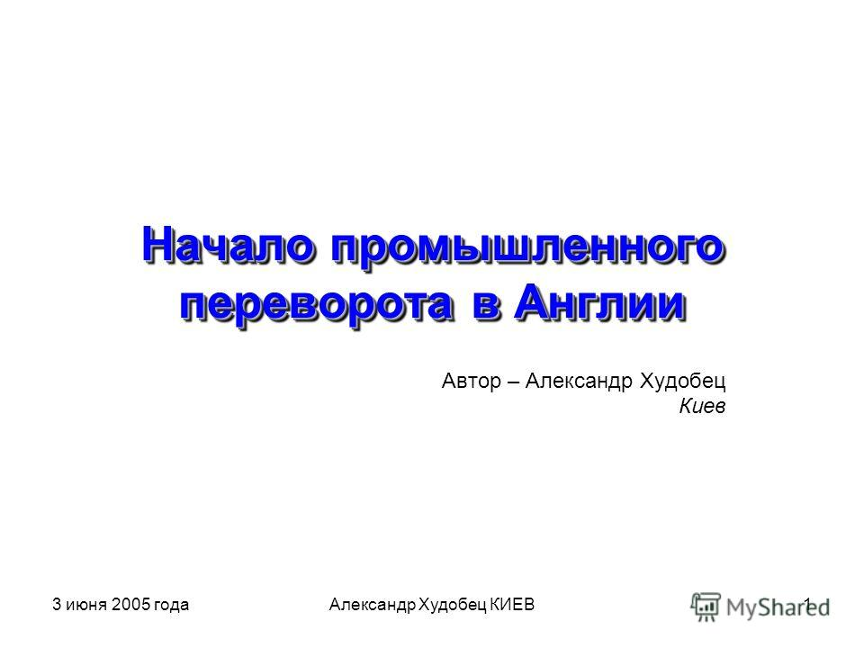 3 июня 2005 годаАлександр Худобец КИЕВ1 Начало промышленного переворота в Англии Автор – Александр Худобец Киев