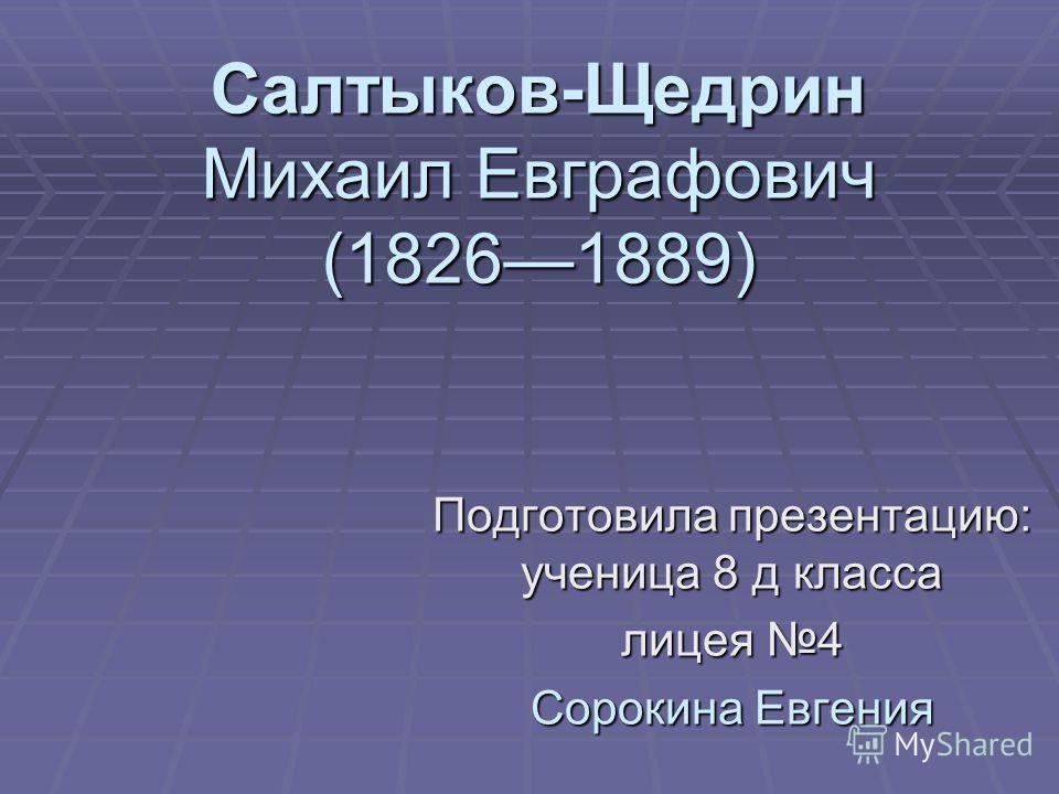 Салтыков-Щедрин Михаил Евграфович (18261889) Подготовила презентацию: ученица 8 д класса лицея 4 Сорокина Евгения