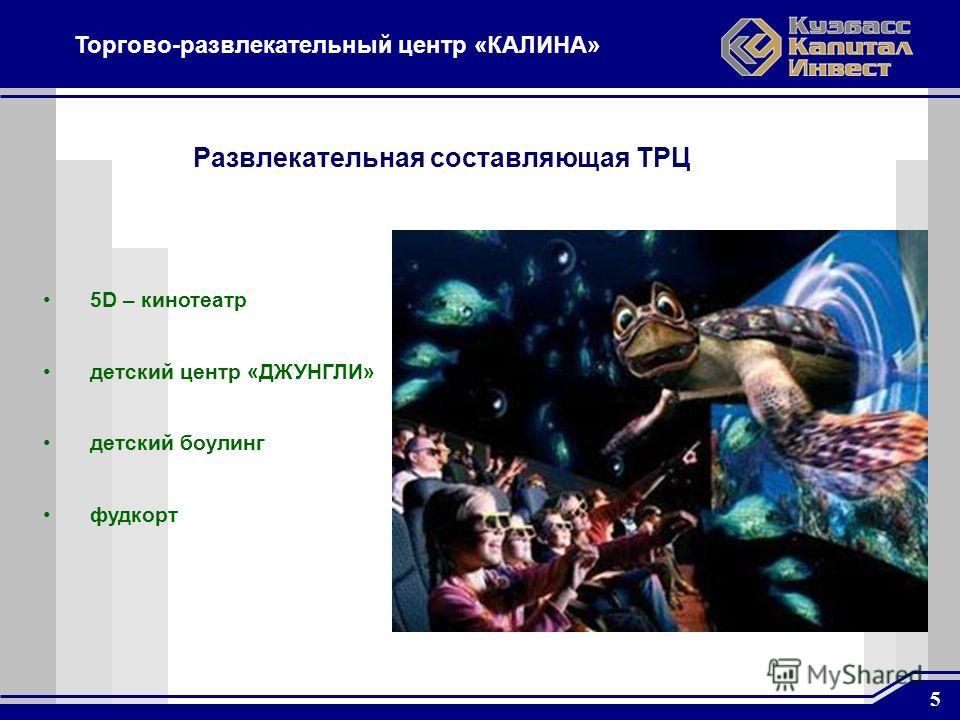 5 Торгово-развлекательный центр «КАЛИНА» 5D – кинотеатр детский центр «ДЖУНГЛИ» детский боулинг фудкорт Развлекательная составляющая ТРЦ
