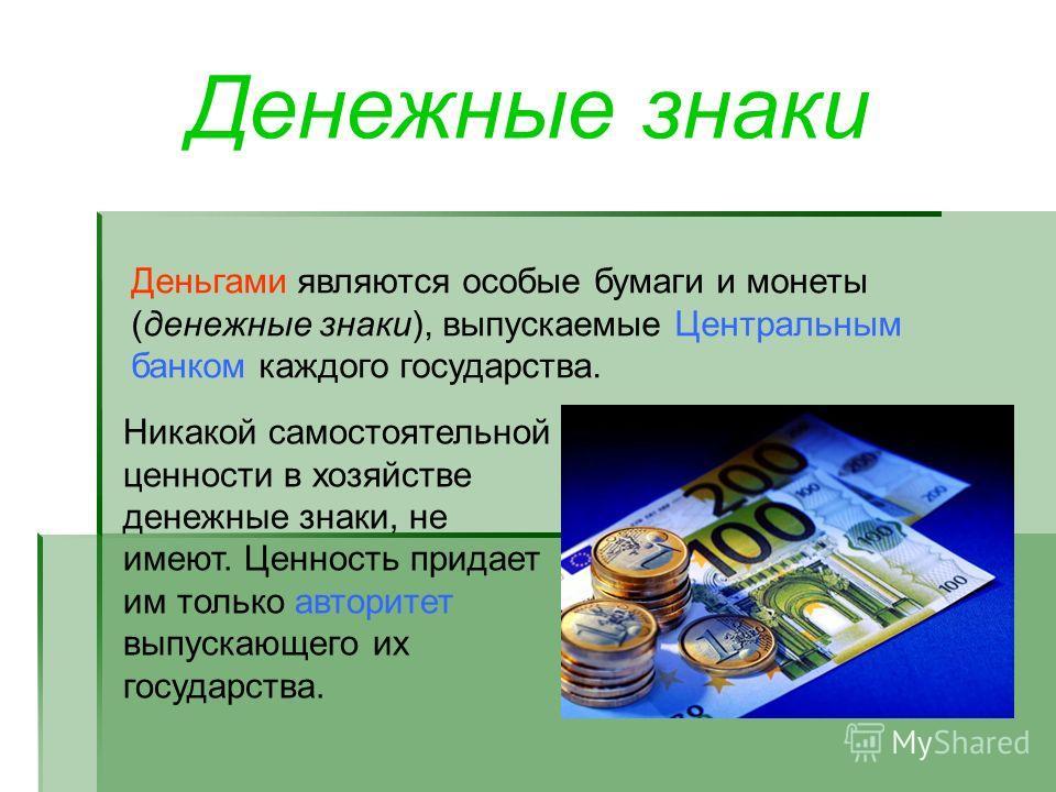 Денежные знаки Деньгами являются особые бумаги и монеты (денежные знаки), выпускаемые Центральным банком каждого государства. Никакой самостоятельной ценности в хозяйстве денежные знаки, не имеют. Ценность придает им только авторитет выпускающего их