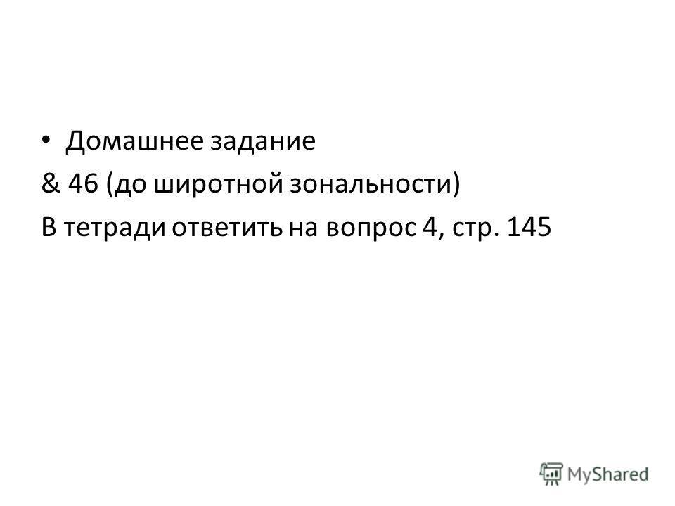 Домашнее задание & 46 (до широтной зональности) В тетради ответить на вопрос 4, стр. 145