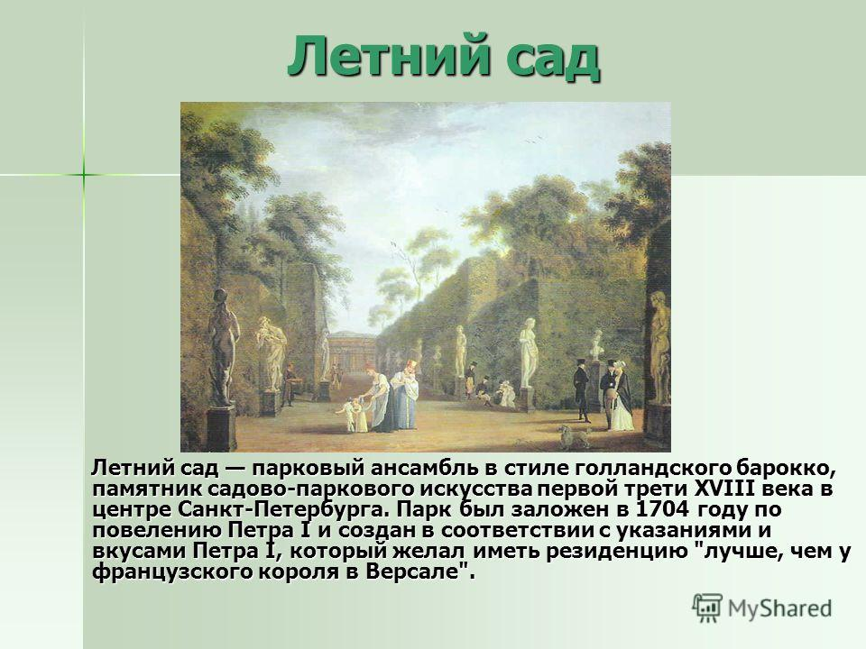 Летний сад Летний сад Летний сад парковый ансамбль в стиле голландского барокко, памятник садово-паркового искусства первой трети XVIII века в центре Санкт-Петербурга. Парк был заложен в 1704 году по повелению Петра I и создан в соответствии с указан