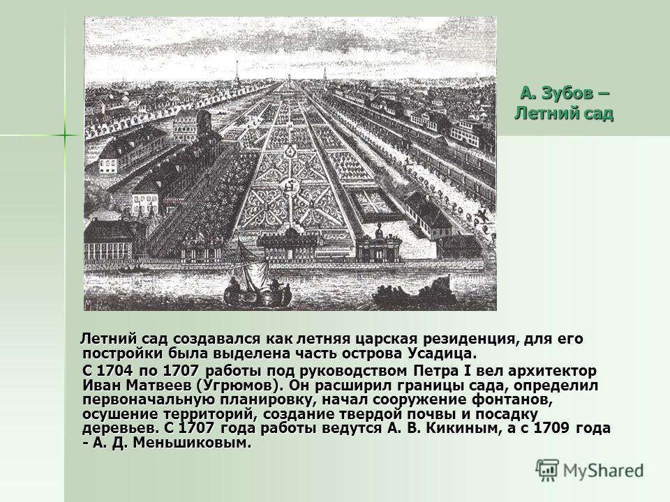 Летний сад создавался как летняя царская резиденция, для его постройки была выделена часть острова Усадица. Летний сад создавался как летняя царская резиденция, для его постройки была выделена часть острова Усадица. С 1704 по 1707 работы под руководс