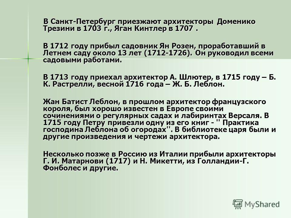 В Санкт-Петербург приезжают архитекторы Доменико Трезини в 1703 г., Яган Кинтлер в 1707. В Санкт-Петербург приезжают архитекторы Доменико Трезини в 1703 г., Яган Кинтлер в 1707. В 1712 году прибыл садовник Ян Розен, проработавший в Летнем саду около