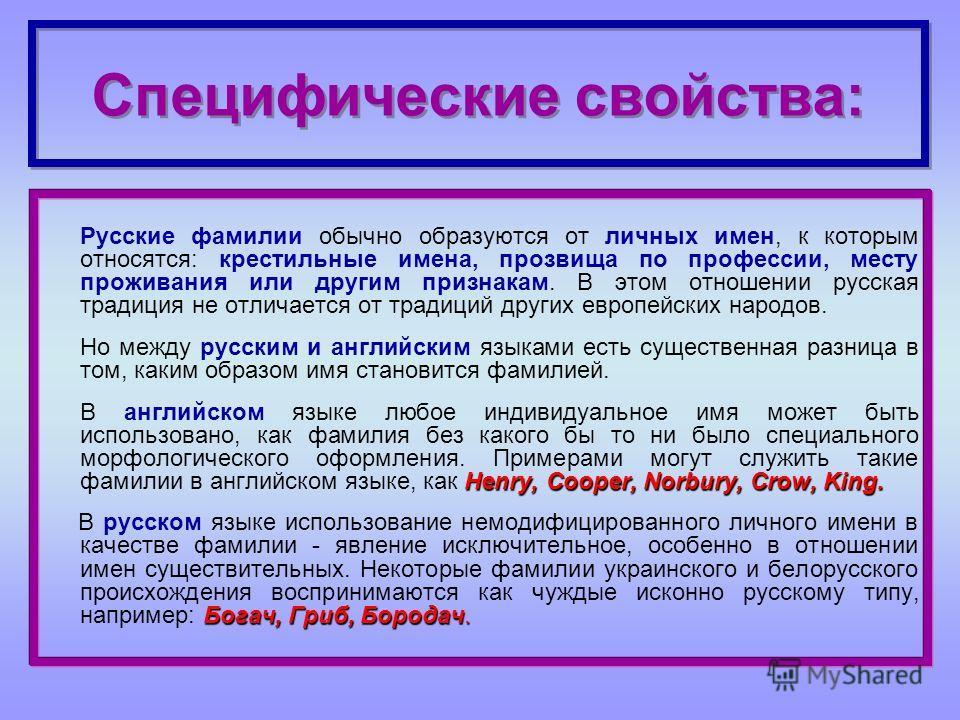Специфические свойства: Русские фамилии обычно образуются от личных имен, к которым относятся: крестильные имена, прозвища по профессии, месту проживания или другим признакам. В этом отношении русская традиция не отличается от традиций других европей