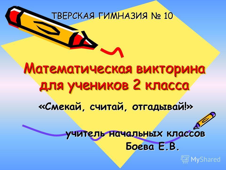 Математическая викторина для учеников 2 класса «Смекай, считай, отгадывай!» учитель начальных классов Боева Е.В. ТВЕРСКАЯ ГИМНАЗИЯ 10