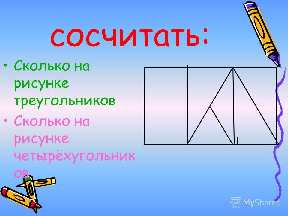 сосчитать: Сколько на рисунке треугольников Сколько на рисунке четырёхугольник ов