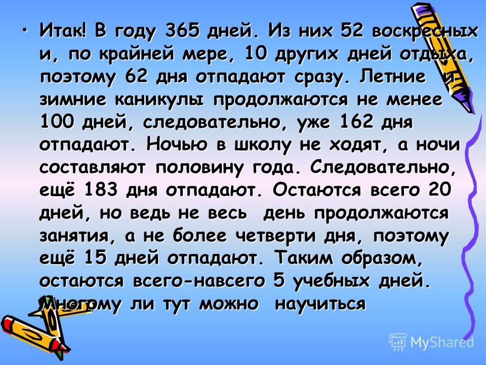 Итак! В году 365 дней. Из них 52 воскресных и, по крайней мере, 10 других дней отдыха, поэтому 62 дня отпадают сразу. Летние и зимние каникулы продолжаются не менее 100 дней, следовательно, уже 162 дня отпадают. Ночью в школу не ходят, а ночи составл