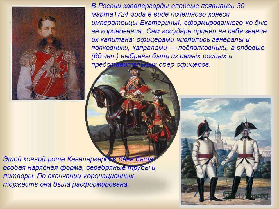 Этой конной роте Кавалергардов дана была особая нарядная форма, серебряные трубы и литавры. По окончании коронационных торжеств она была расформирована. В России кавалергарды впервые появились 30 марта1724 года в виде почётного конвоя императрицы Ека
