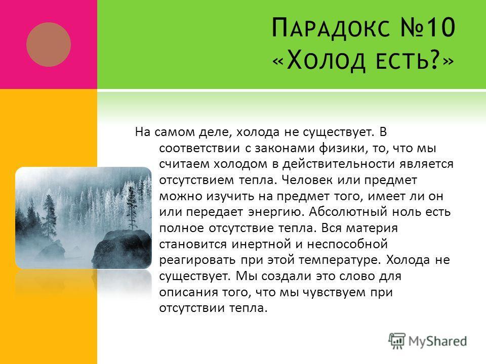 П АРАДОКС 10 «Х ОЛОД ЕСТЬ ?» На самом деле, холода не существует. В соответствии с законами физики, то, что мы считаем холодом в действительности является отсутствием тепла. Человек или предмет можно изучить на предмет того, имеет ли он или передает