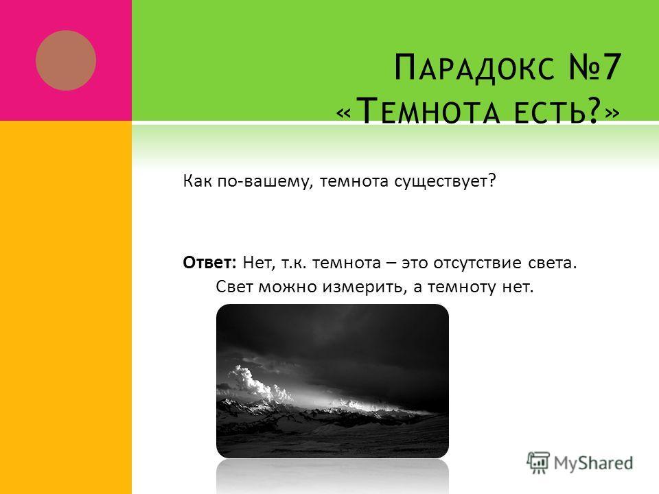 П АРАДОКС 7 «Т ЕМНОТА ЕСТЬ ?» Как по-вашему, темнота существует? Ответ: Нет, т.к. темнота – это отсутствие света. Свет можно измерить, а темноту нет.