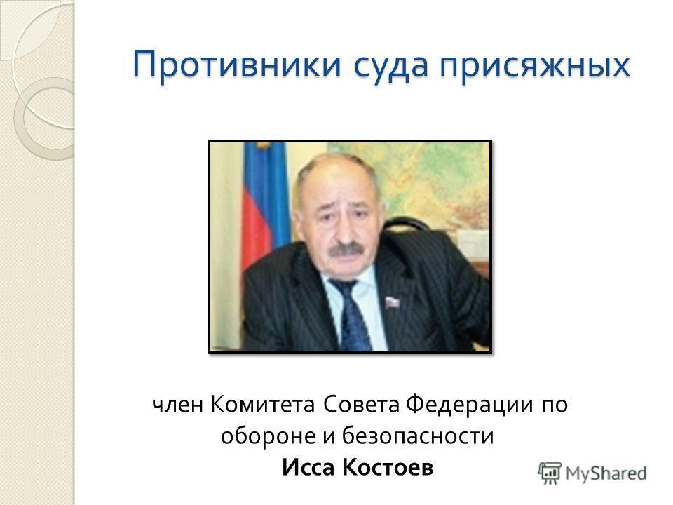 Противники суда присяжных член Комитета Совета Федерации по обороне и безопасности Исса Костоев