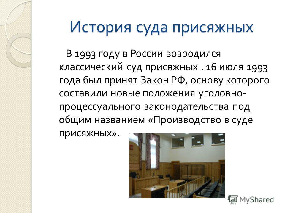 История суда присяжных В 1993 году в России возродился классический суд присяжных. 16 июля 1993 года был принят Закон РФ, основу которого составили новые положения уголовно - процессуального законодательства под общим названием « Производство в суде