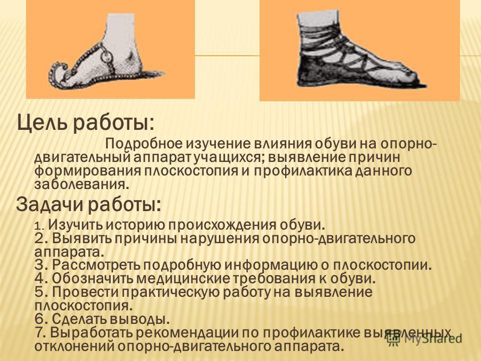 Цель работы: Подробное изучение влияния обуви на опорно- двигательный аппарат учащихся; выявление причин формирования плоскостопия и профилактика данного заболевания. Задачи работы: 1. Изучить историю происхождения обуви. 2. Выявить причины нарушения