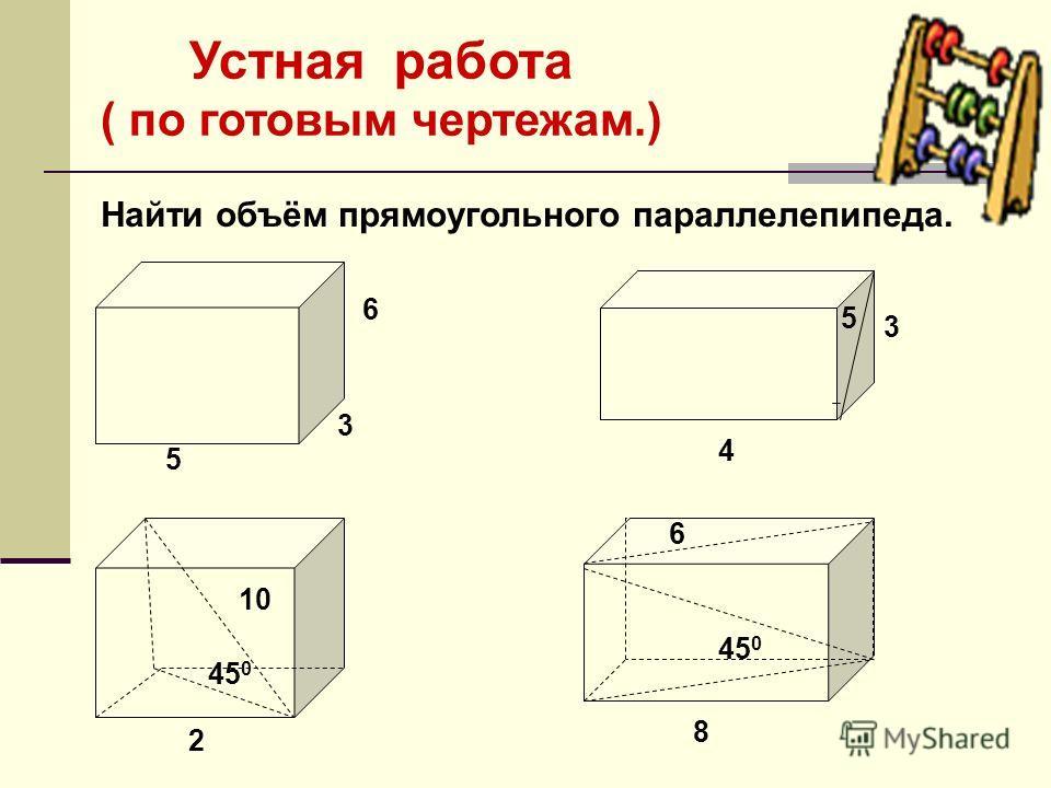 Устная работа ( по готовым чертежам.) Найти объём прямоугольного параллелепипеда. 5 6 3 3 4 5 2 10 8 6 45 0