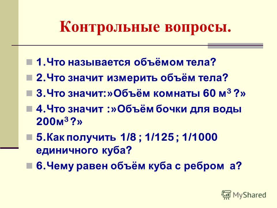 Контрольные вопросы. 1. Что называется объёмом тела ? 2. Что значит измерить объём тела ? 3. Что значит :» Объём комнаты 60 м 3 ?» 4. Что значит :» Объём бочки для воды 200 м 3 ?» 5. Как получить 1/8 ; 1/125 ; 1/1000 единичного куба ? 6. Чему равен о