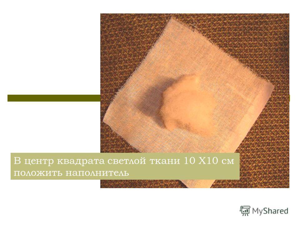 В центр квадрата светлой ткани 10 Х10 см положить наполнитель