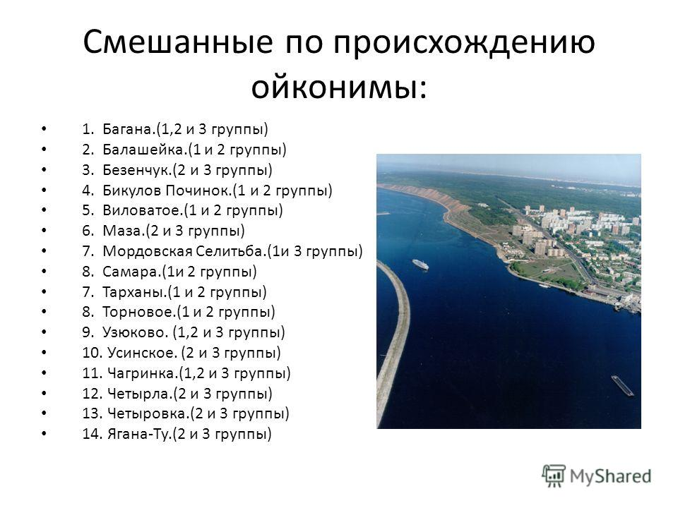 Смешанные по происхождению ойконимы: 1. Багана.(1,2 и 3 группы) 2. Балашейка.(1 и 2 группы) 3. Безенчук.(2 и 3 группы) 4. Бикулов Починок.(1 и 2 группы) 5. Виловатое.(1 и 2 группы) 6. Маза.(2 и 3 группы) 7. Мордовская Селитьба.(1и 3 группы) 8. Самара