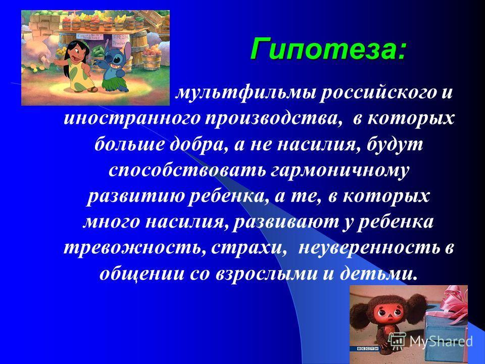 Гипотеза: мультфильмы российского и иностранного производства, в которых больше добра, а не насилия, будут способствовать гармоничному развитию ребенка, а те, в которых много насилия, развивают у ребенка тревожность, страхи, неуверенность в общении с