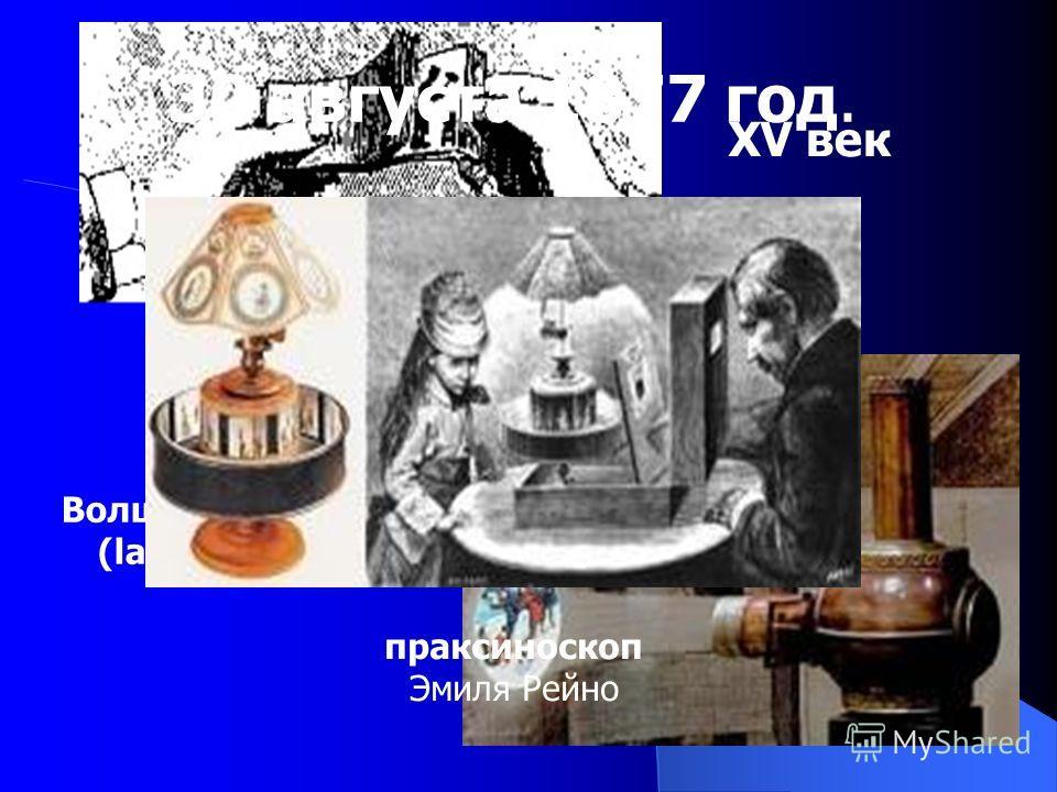 Волшебный фонарь (laterna magica) XVII век XV век праксиноскоп Эмиля Рейно 30 августа 1877 год.