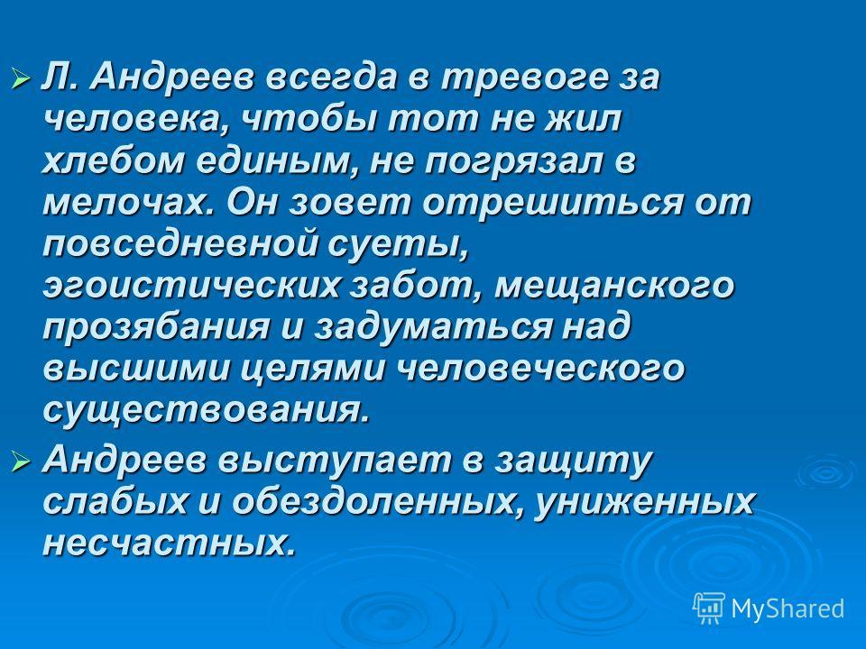 Л. Андреев всегда в тревоге за человека, чтобы тот не жил хлебом единым, не погрязал в мелочах. Он зовет отрешиться от повседневной суеты, эгоистических забот, мещанского прозябания и задуматься над высшими целями человеческого существования. Л. Андр