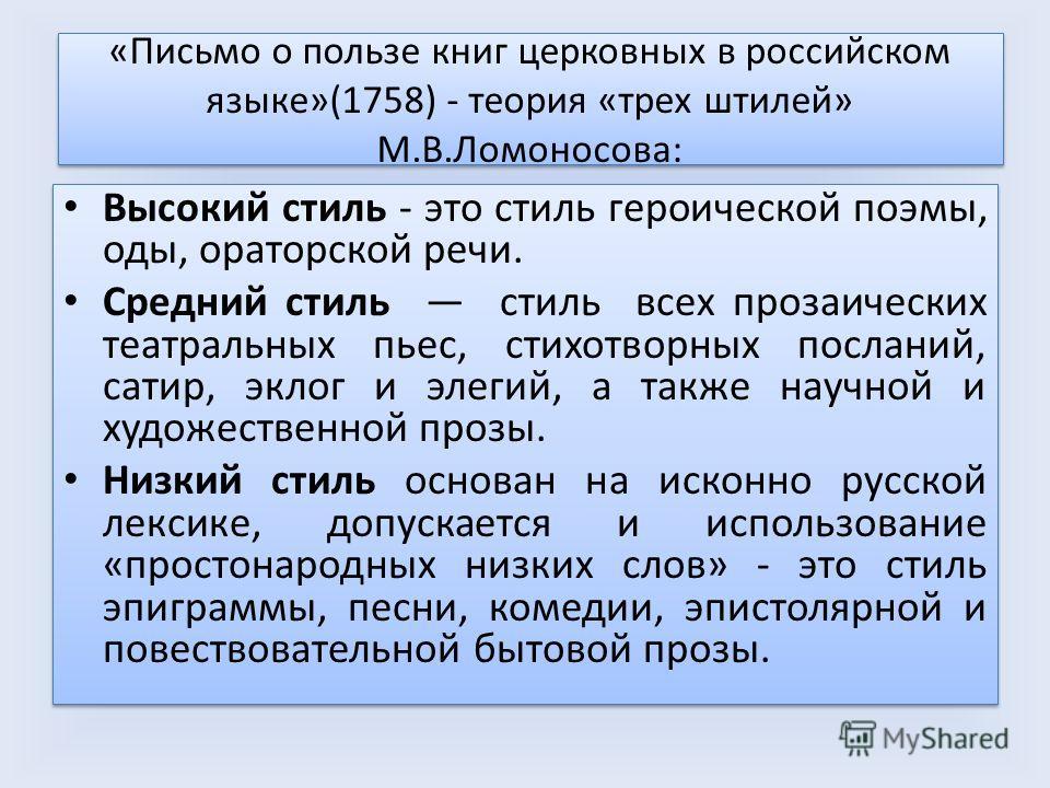 «Письмо о пользе книг церковных в российском языке»(1758) - теория «трех штилей» М.В.Ломоносова: Высокий стиль - это стиль героической поэмы, оды, ораторской речи. Средний стиль стиль всех прозаических театральных пьес, стихотворных посланий, сатир,