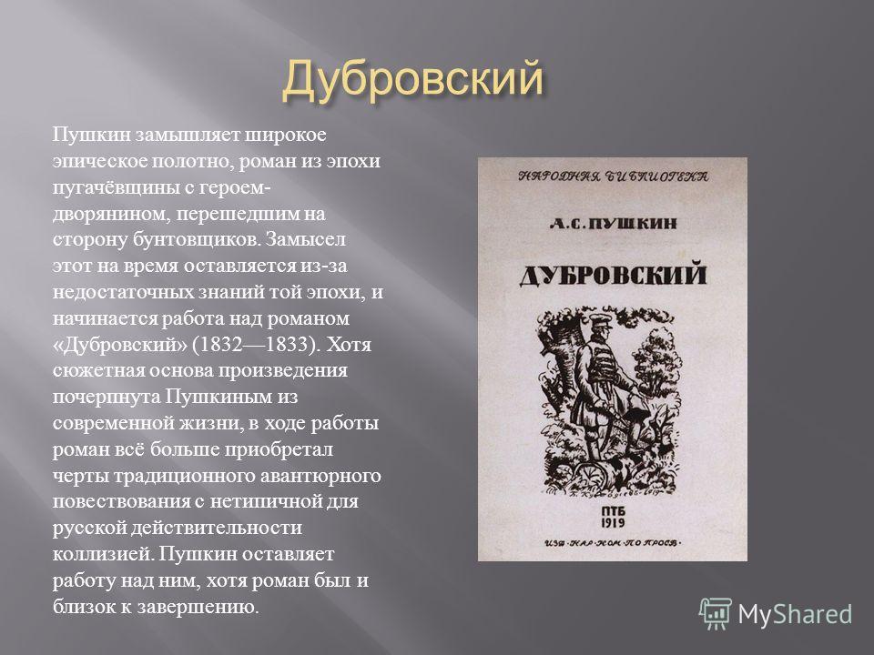 Дубровский Дубровский Пушкин замышляет широкое эпическое полотно, роман из эпохи пугачёвщины с героем - дворянином, перешедшим на сторону бунтовщиков. Замысел этот на время оставляется из - за недостаточных знаний той эпохи, и начинается работа над р