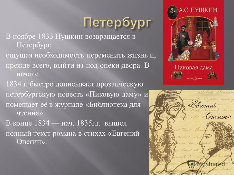 В ноябре 1833 Пушкин возвращается в Петербург, ощущая необходимость переменить жизнь и, прежде всего, выйти из - под опеки двора. В начале 1834 г. быстро дописывает прозаическую петербургскую повесть « Пиковую даму » и помещает её в журнале « Библиот