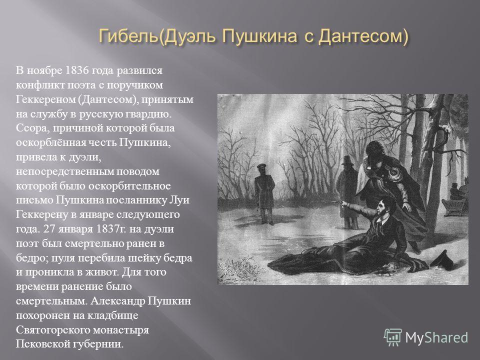 Гибель ( Дуэль Пушкина с Дантесом ) Гибель ( Дуэль Пушкина с Дантесом ) В ноябре 1836 года развился конфликт поэта с поручиком Геккереном ( Дантесом ), принятым на службу в русскую гвардию. Ссора, причиной которой была оскорблённая честь Пушкина, при