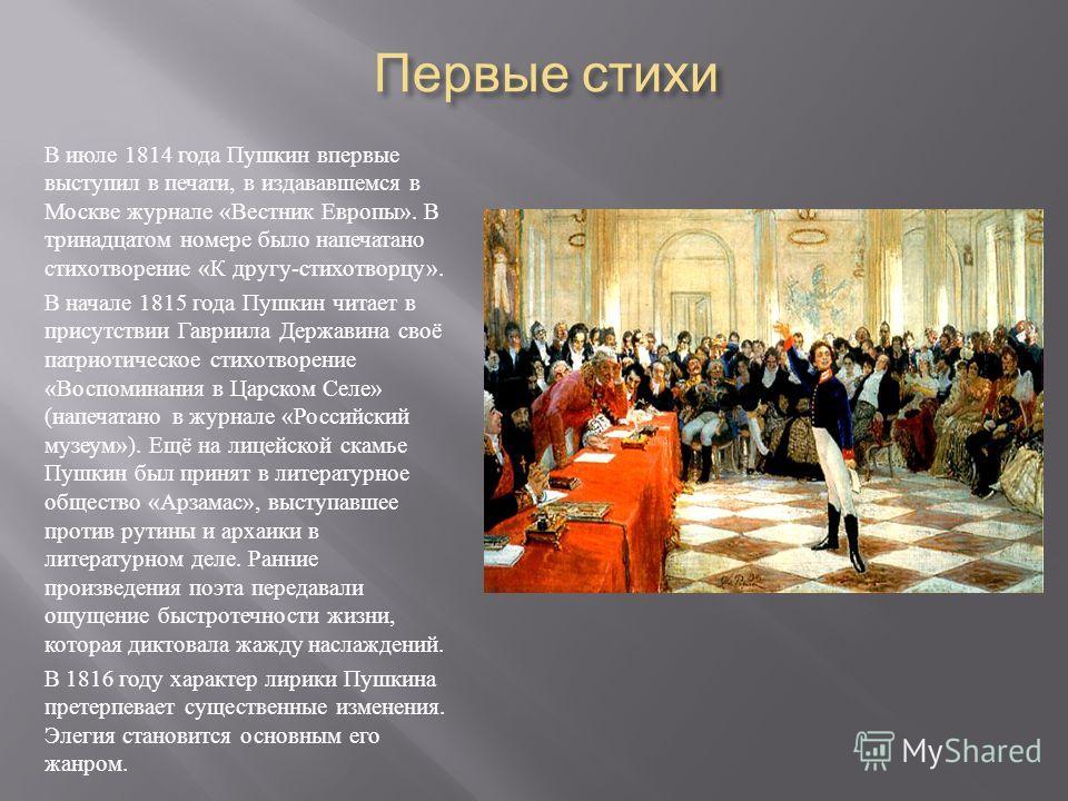 Первые стихи Первые стихи В июле 1814 года Пушкин впервые выступил в печати, в издававшемся в Москве журнале « Вестник Европы ». В тринадцатом номере было напечатано стихотворение « К другу - стихотворцу ». В начале 1815 года Пушкин читает в присутст