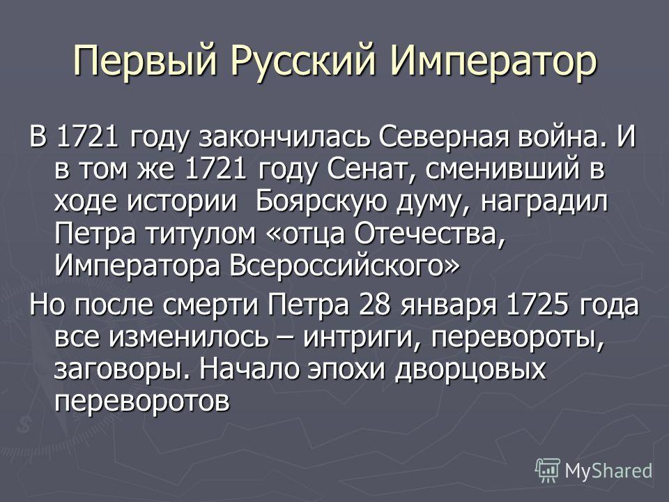 Первый Русский Император В 1721 году закончилась Северная война. И в том же 1721 году Сенат, сменивший в ходе истории Боярскую думу, наградил Петра титулом «отца Отечества, Императора Всероссийского» Но после смерти Петра 28 января 1725 года все изме